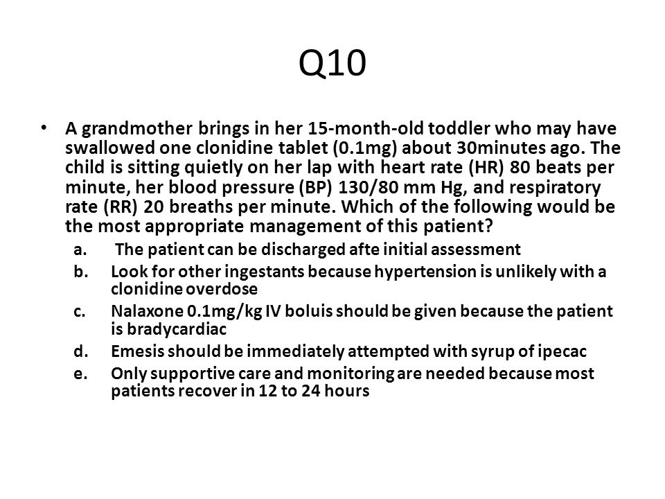 Q10 A grandmother brings in her 15-month-old toddler who may have swallowed one clonidine tablet (0.1mg) about 30minutes ago. The child is sitting qui