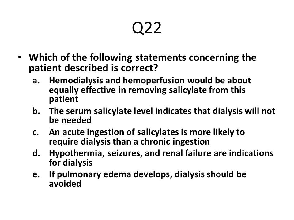 Q22 Which of the following statements concerning the patient described is correct? a.Hemodialysis and hemoperfusion would be about equally effective i