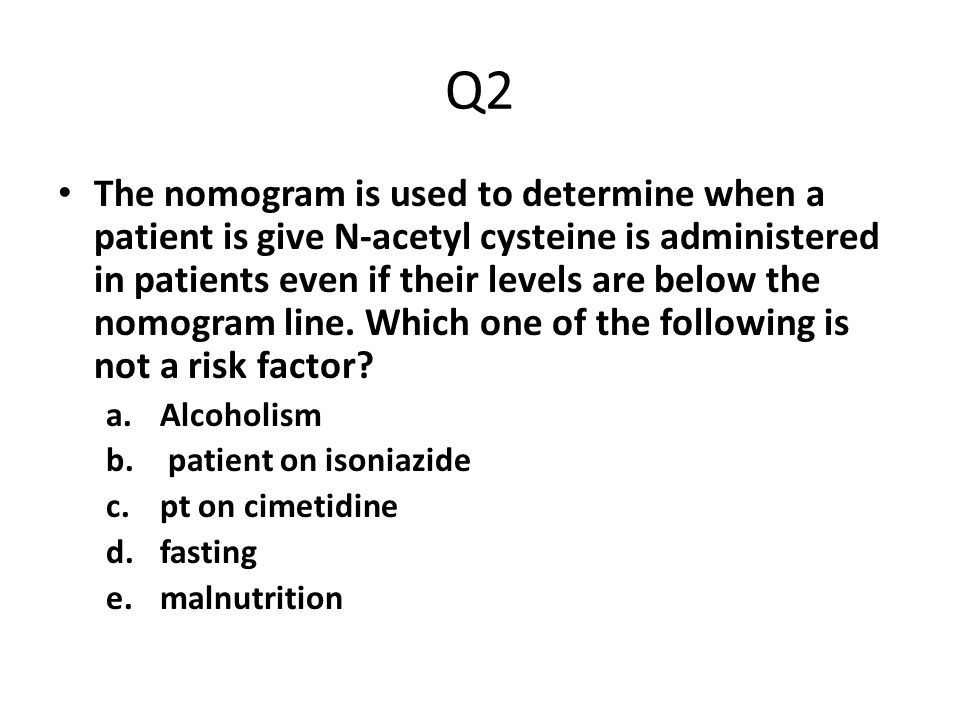 Q2 The nomogram is used to determine when a patient is give N-acetyl cysteine is administered in patients even if their levels are below the nomogram