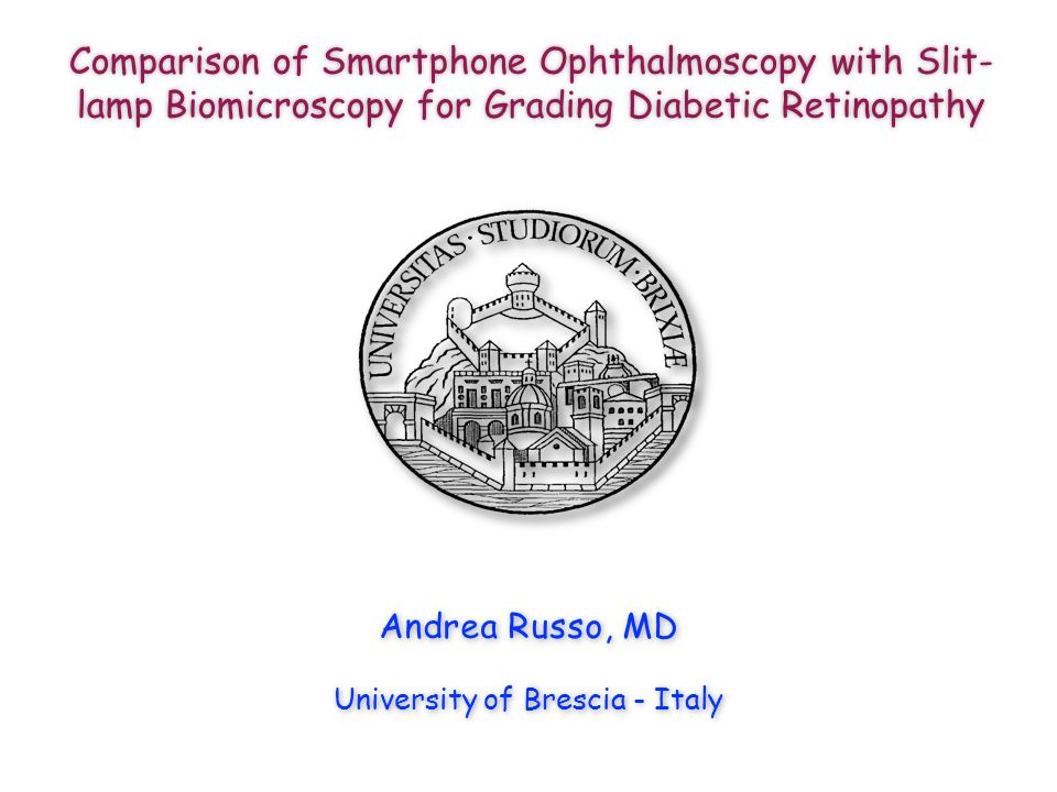 Andrea Russo, MD University of Brescia - Italy Comparison of Smartphone Ophthalmoscopy with Slit- lamp Biomicroscopy for Grading Diabetic Retinopathy