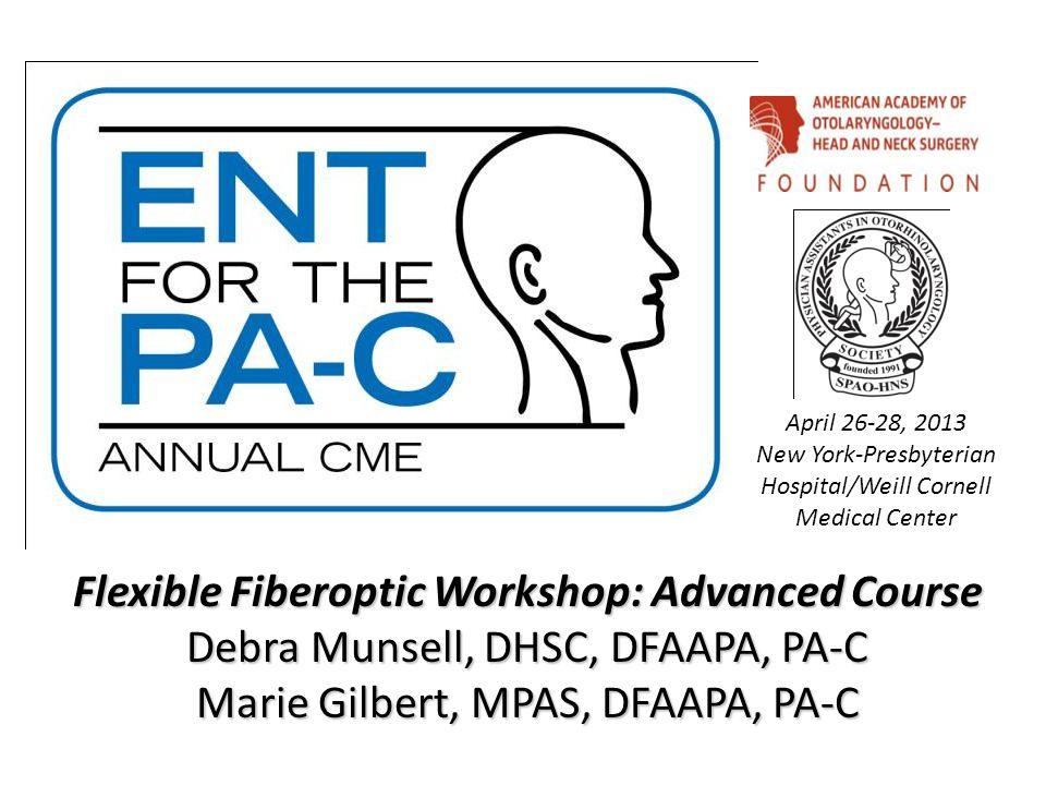 Flexible Fiberoptic Workshop: Advanced Course Debra Munsell, DHSC, DFAAPA, PA-C Marie Gilbert, MPAS, DFAAPA, PA-C April 26-28, 2013 New York-Presbyter