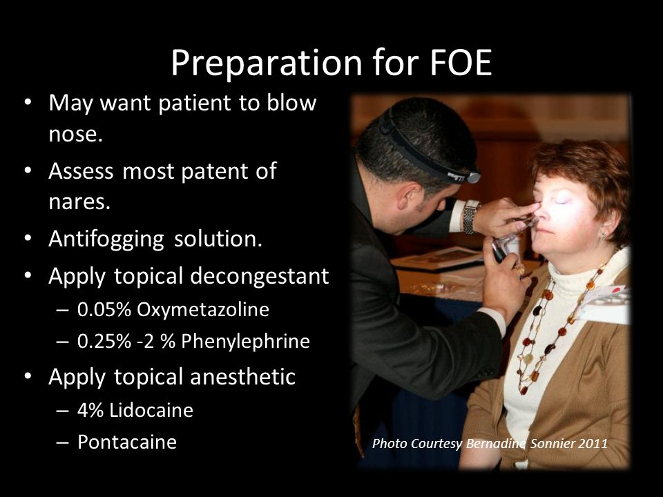 Preparation for FOE May want patient to blow nose. Assess most patent of nares. Antifogging solution. Apply topical decongestant – 0.05% Oxymetazoline
