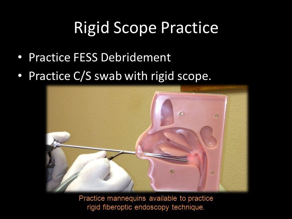 Rigid Scope Practice Practice FESS Debridement Practice C/S swab with rigid scope. Practice mannequins available to practice rigid fiberoptic endoscop