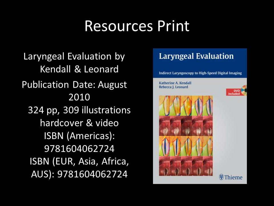 Resources Print Laryngeal Evaluation by Kendall & Leonard Publication Date: August 2010 324 pp, 309 illustrations hardcover & video ISBN (Americas): 9