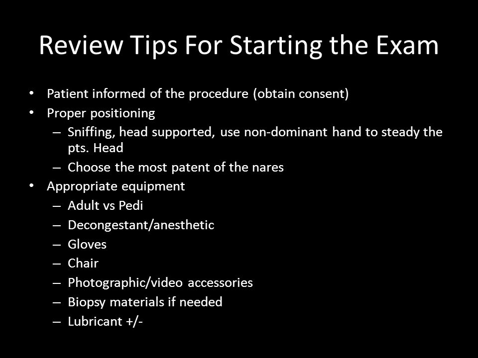 Review Tips For Starting the Exam Patient informed of the procedure (obtain consent) Proper positioning – Sniffing, head supported, use non-dominant h