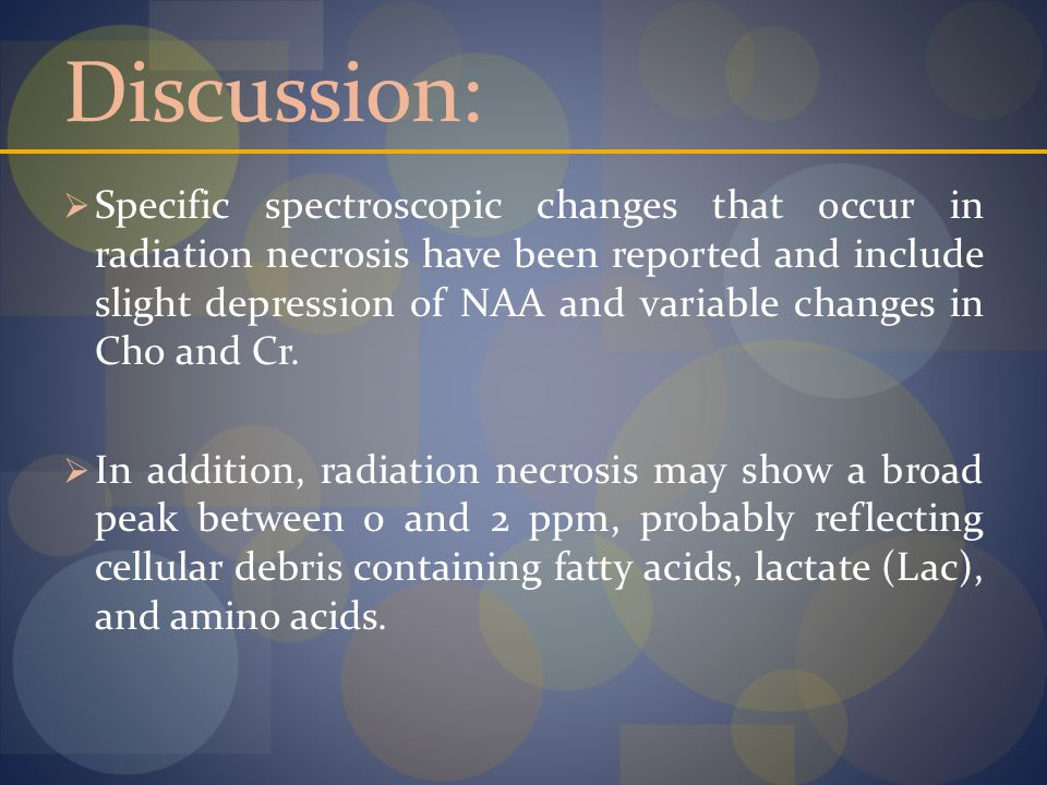 Discussion:  Specific spectroscopic changes that occur in radiation necrosis have been reported and include slight depression of NAA and variable changes in Cho and Cr.