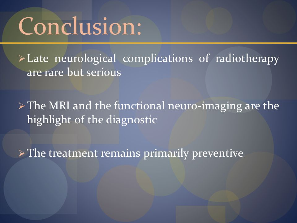 Conclusion:  Late neurological complications of radiotherapy are rare but serious  The MRI and the functional neuro-imaging are the highlight of the diagnostic  The treatment remains primarily preventive