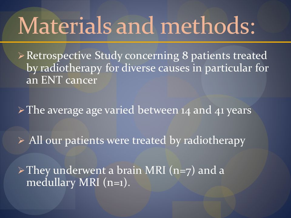 Materials and methods:  Retrospective Study concerning 8 patients treated by radiotherapy for diverse causes in particular for an ENT cancer  The average age varied between 14 and 41 years  All our patients were treated by radiotherapy  They underwent a brain MRI (n=7) and a medullary MRI (n=1).