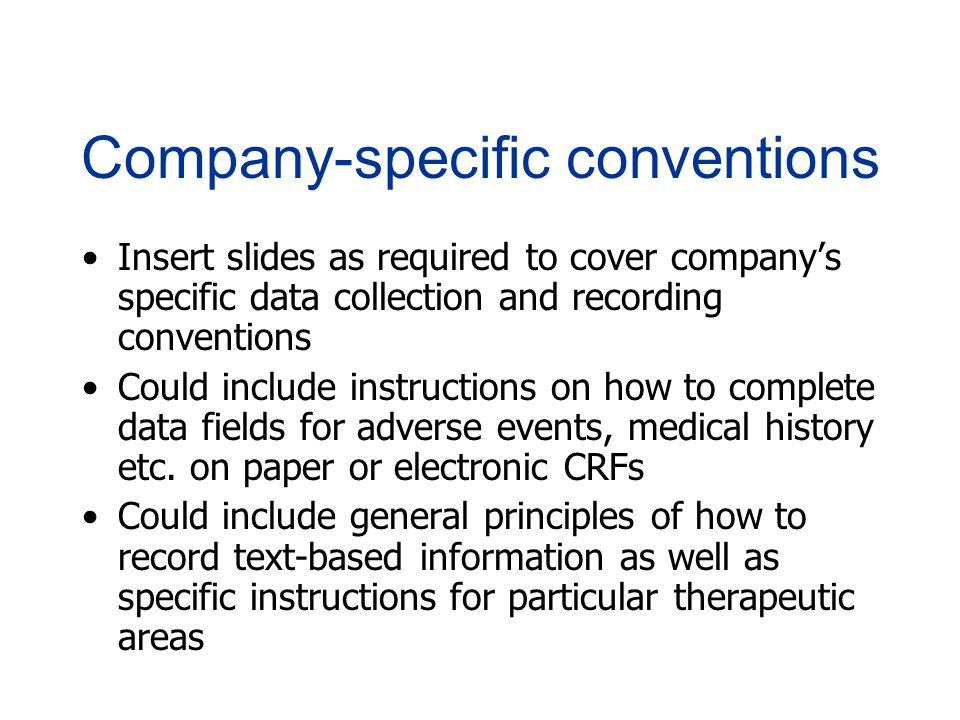 Company-specific conventions Insert slides as required to cover company's specific data collection and recording conventions Could include instructions on how to complete data fields for adverse events, medical history etc.