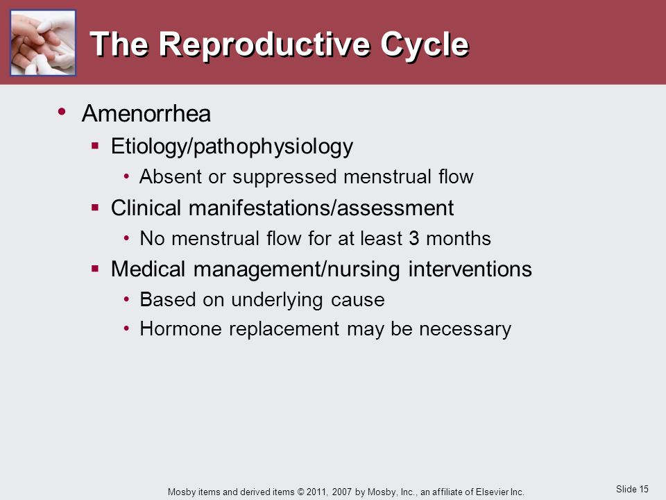 Slide 15 Mosby items and derived items © 2011, 2007 by Mosby, Inc., an affiliate of Elsevier Inc. The Reproductive Cycle Amenorrhea  Etiology/pathoph