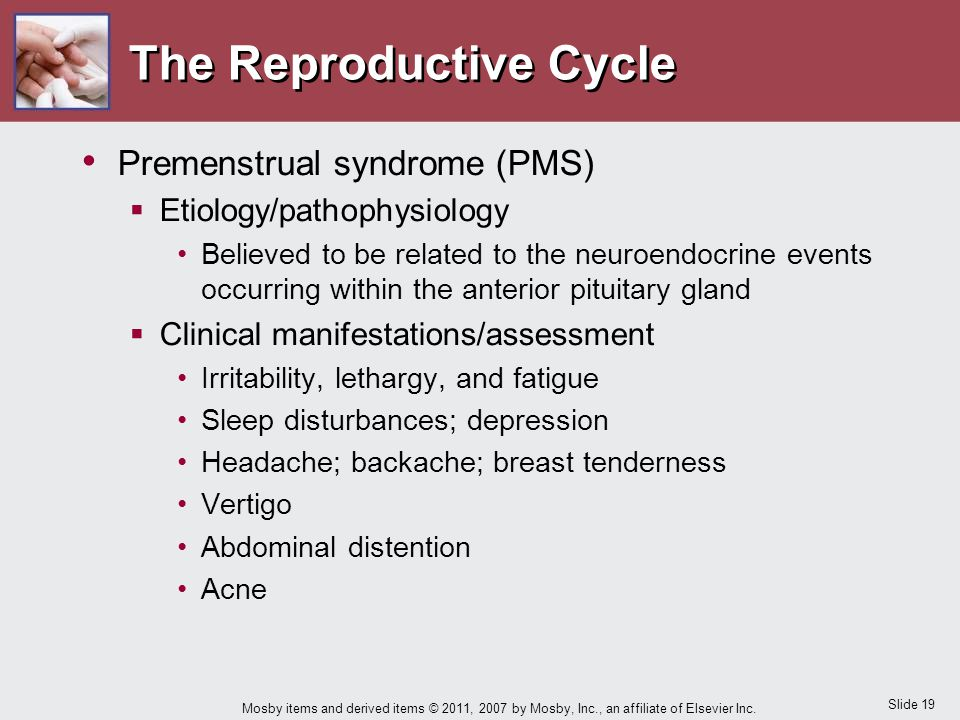 Slide 19 Mosby items and derived items © 2011, 2007 by Mosby, Inc., an affiliate of Elsevier Inc. The Reproductive Cycle Premenstrual syndrome (PMS) 