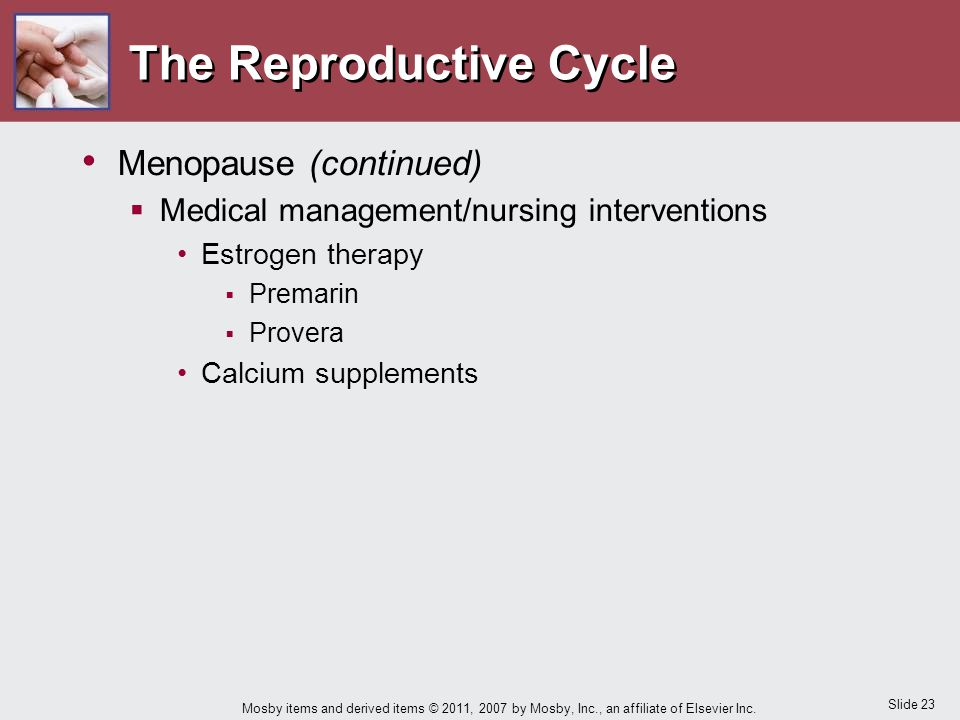 Slide 23 Mosby items and derived items © 2011, 2007 by Mosby, Inc., an affiliate of Elsevier Inc. The Reproductive Cycle Menopause (continued)  Medic