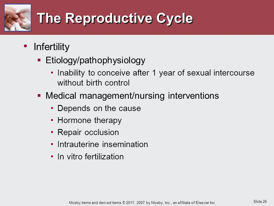 Slide 26 Mosby items and derived items © 2011, 2007 by Mosby, Inc., an affiliate of Elsevier Inc. The Reproductive Cycle Infertility  Etiology/pathop