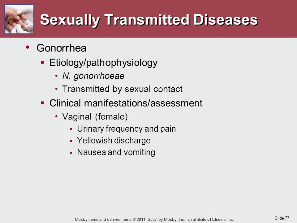 Slide 77 Mosby items and derived items © 2011, 2007 by Mosby, Inc., an affiliate of Elsevier Inc. Sexually Transmitted Diseases Gonorrhea  Etiology/p