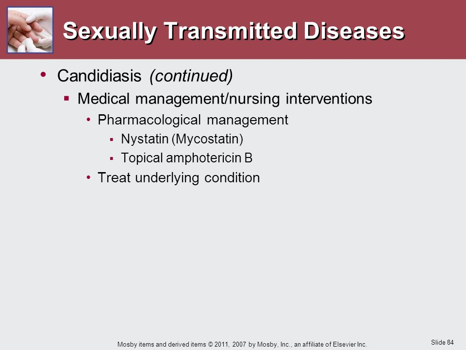 Slide 84 Mosby items and derived items © 2011, 2007 by Mosby, Inc., an affiliate of Elsevier Inc. Sexually Transmitted Diseases Candidiasis (continued