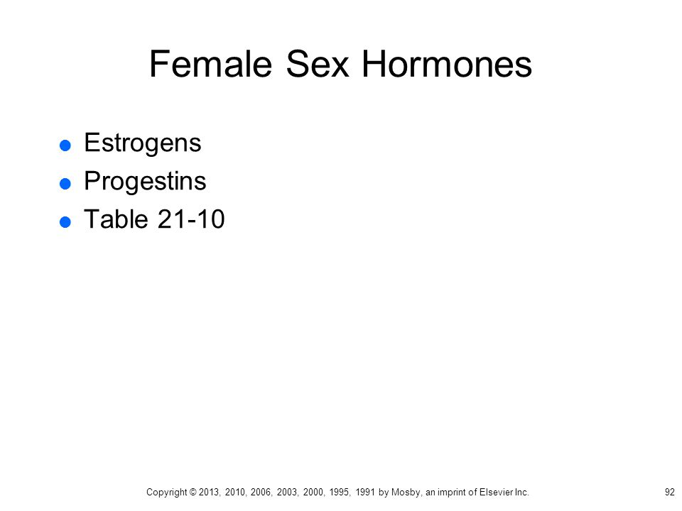 Female Sex Hormones  Estrogens  Progestins  Table 21-10 92 Copyright © 2013, 2010, 2006, 2003, 2000, 1995, 1991 by Mosby, an imprint of Elsevier In
