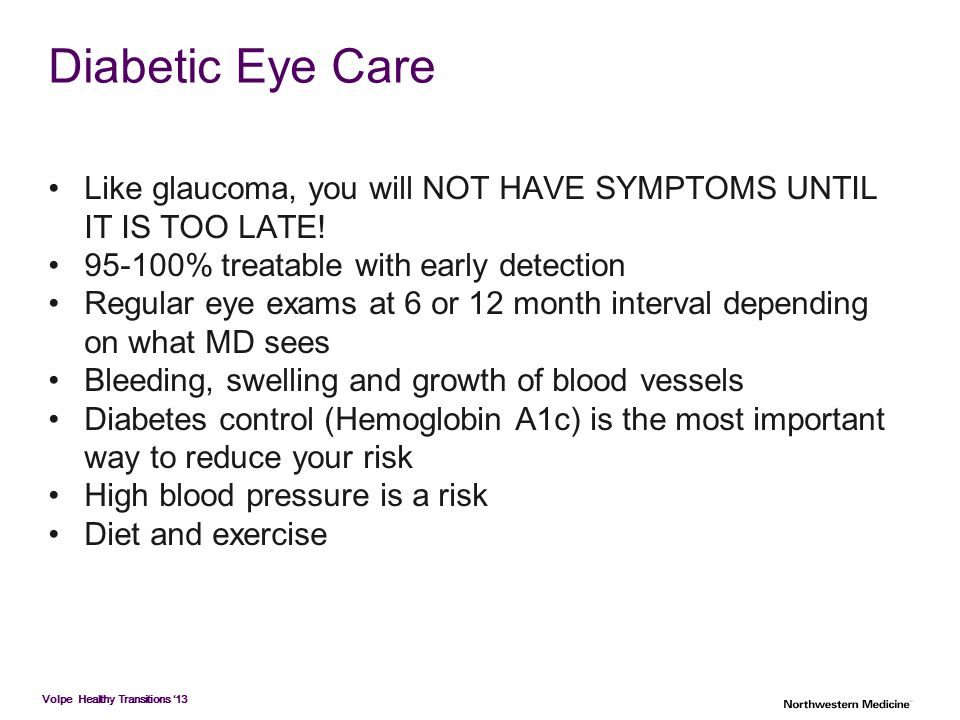 Volpe Healthy Transitions '13 Diabetic Eye Care Like glaucoma, you will NOT HAVE SYMPTOMS UNTIL IT IS TOO LATE! 95-100% treatable with early detection