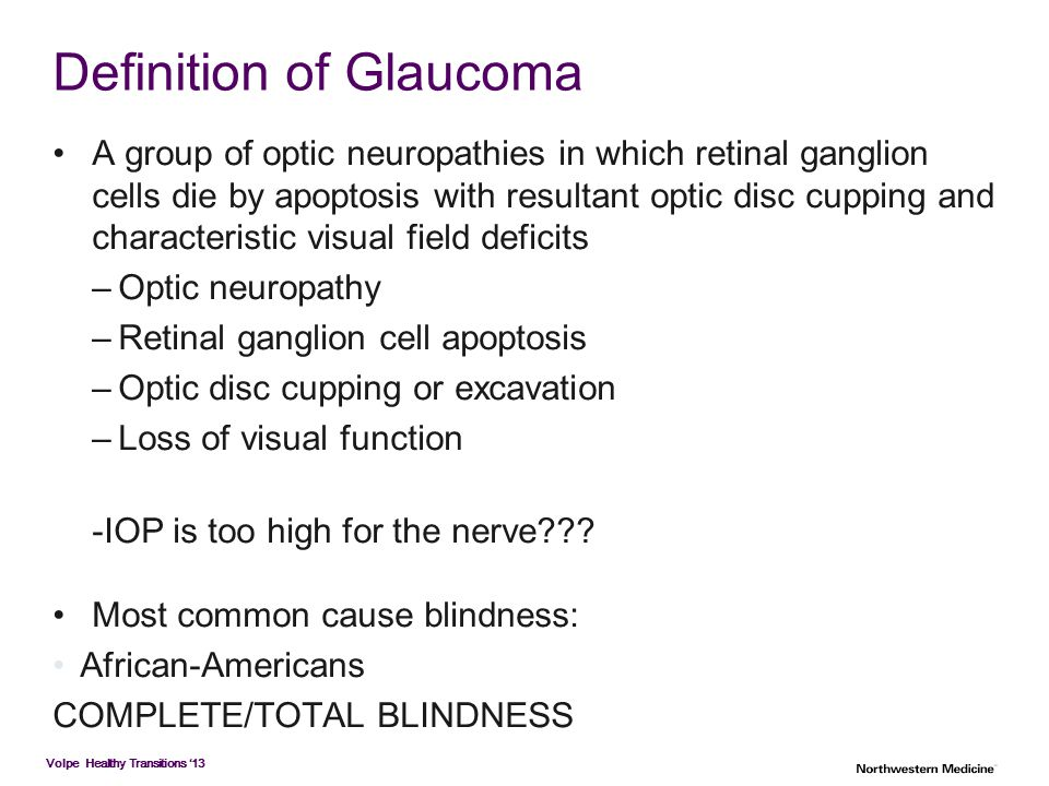 Volpe Healthy Transitions '13 Definition of Glaucoma A group of optic neuropathies in which retinal ganglion cells die by apoptosis with resultant opt