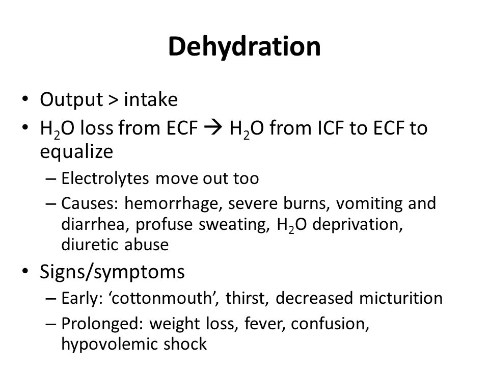 Dehydration Output > intake H 2 O loss from ECF  H 2 O from ICF to ECF to equalize – Electrolytes move out too – Causes: hemorrhage, severe burns, vomiting and diarrhea, profuse sweating, H 2 O deprivation, diuretic abuse Signs/symptoms – Early: 'cottonmouth', thirst, decreased micturition – Prolonged: weight loss, fever, confusion, hypovolemic shock