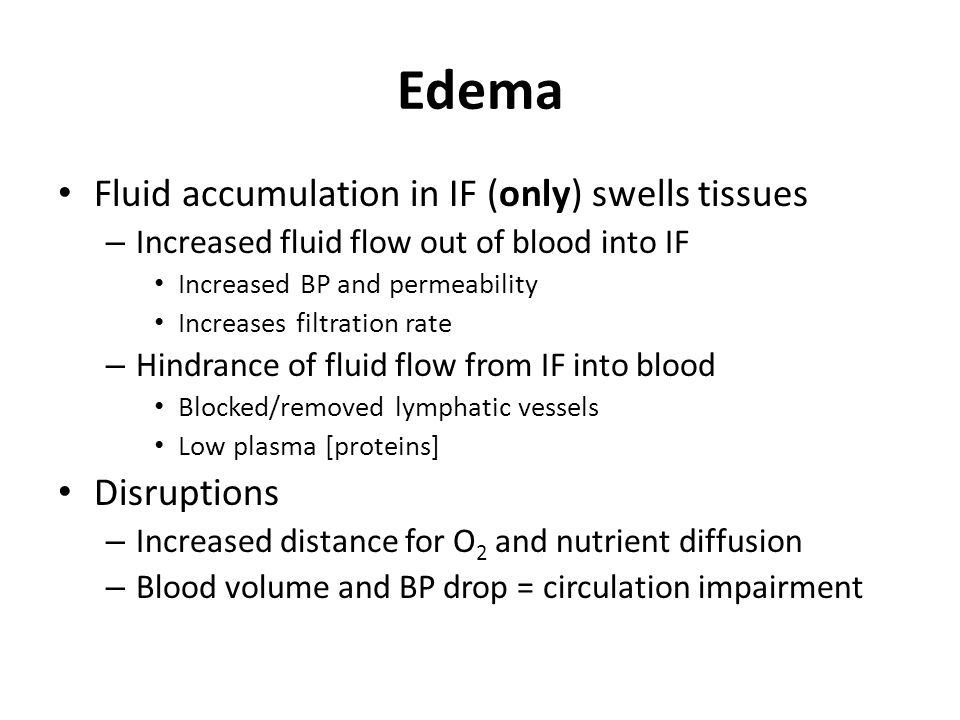 Edema Fluid accumulation in IF (only) swells tissues – Increased fluid flow out of blood into IF Increased BP and permeability Increases filtration rate – Hindrance of fluid flow from IF into blood Blocked/removed lymphatic vessels Low plasma [proteins] Disruptions – Increased distance for O 2 and nutrient diffusion – Blood volume and BP drop = circulation impairment