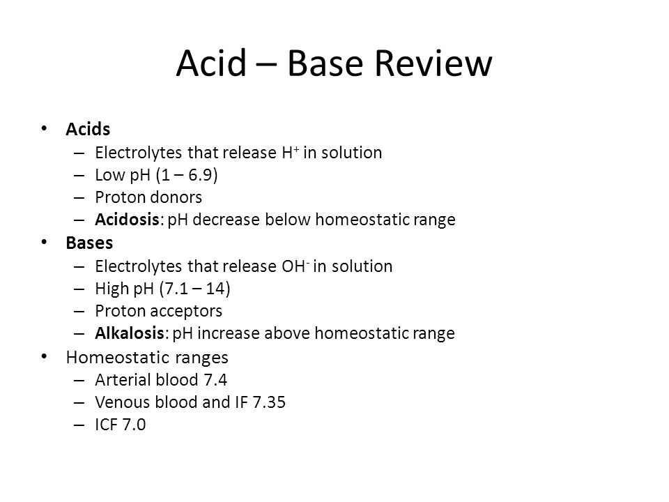 Acid – Base Review Acids – Electrolytes that release H + in solution – Low pH (1 – 6.9) – Proton donors – Acidosis: pH decrease below homeostatic range Bases – Electrolytes that release OH - in solution – High pH (7.1 – 14) – Proton acceptors – Alkalosis: pH increase above homeostatic range Homeostatic ranges – Arterial blood 7.4 – Venous blood and IF 7.35 – ICF 7.0