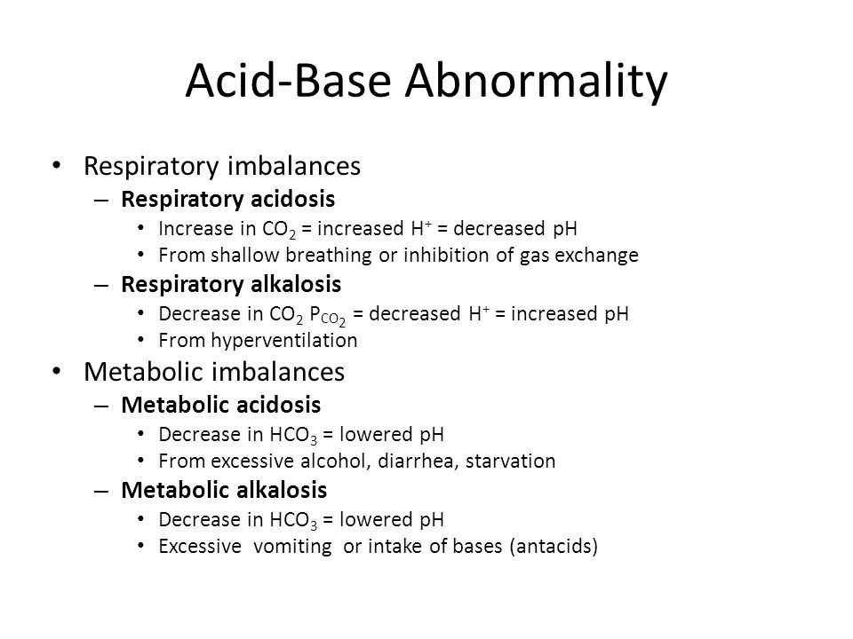 Acid-Base Abnormality Respiratory imbalances – Respiratory acidosis Increase in CO 2 = increased H + = decreased pH From shallow breathing or inhibition of gas exchange – Respiratory alkalosis Decrease in CO 2 P CO 2 = decreased H + = increased pH From hyperventilation Metabolic imbalances – Metabolic acidosis Decrease in HCO 3 = lowered pH From excessive alcohol, diarrhea, starvation – Metabolic alkalosis Decrease in HCO 3 = lowered pH Excessive vomiting or intake of bases (antacids)