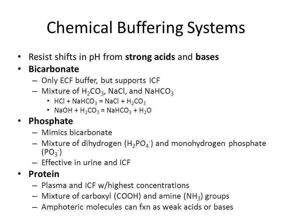 Chemical Buffering Systems Resist shifts in pH from strong acids and bases Bicarbonate – Only ECF buffer, but supports ICF – Mixture of H 2 CO 3, NaCl, and NaHCO 3 HCl + NaHCO 3 = NaCl + H 2 CO 3 NaOH + H 2 CO 3 = NaHCO 3 + H 2 O Phosphate – Mimics bicarbonate – Mixture of dihydrogen (H 2 PO 4 - ) and monohydrogen phosphate (PO 3 - ) – Effective in urine and ICF Protein – Plasma and ICF w/highest concentrations – Mixture of carboxyl (COOH) and amine (NH 3 ) groups – Amphoteric molecules can fxn as weak acids or bases