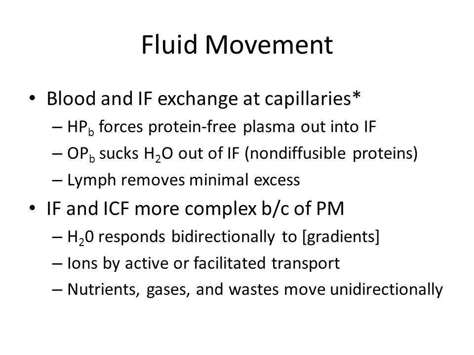 Fluid Movement Blood and IF exchange at capillaries* – HP b forces protein-free plasma out into IF – OP b sucks H 2 O out of IF (nondiffusible proteins) – Lymph removes minimal excess IF and ICF more complex b/c of PM – H 2 0 responds bidirectionally to [gradients] – Ions by active or facilitated transport – Nutrients, gases, and wastes move unidirectionally