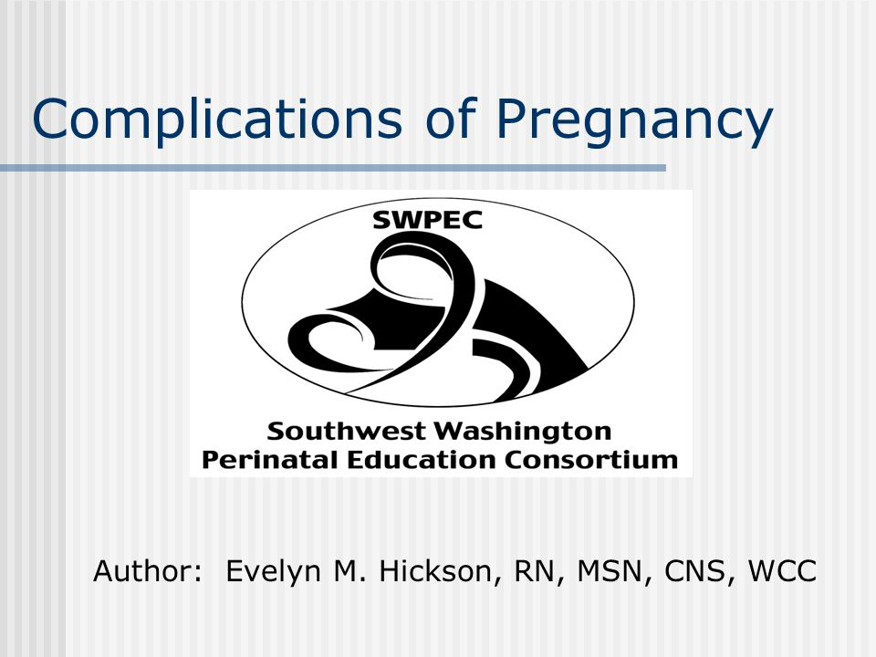 Complications of Pregnancy Author: Evelyn M. Hickson, RN, MSN, CNS, WCC