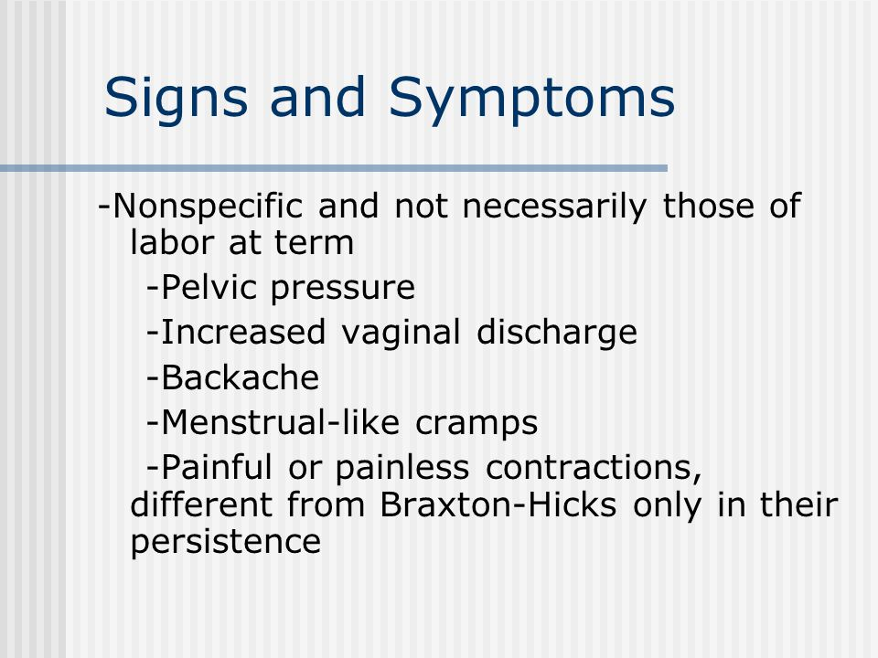 Signs and Symptoms -Nonspecific and not necessarily those of labor at term -Pelvic pressure -Increased vaginal discharge -Backache -Menstrual-like cramps -Painful or painless contractions, different from Braxton-Hicks only in their persistence