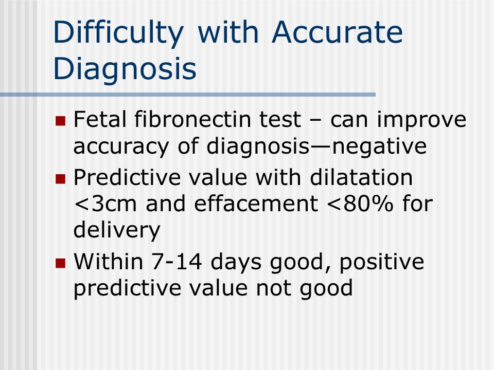 Difficulty with Accurate Diagnosis Fetal fibronectin test – can improve accuracy of diagnosis—negative Predictive value with dilatation <3cm and effacement <80% for delivery Within 7-14 days good, positive predictive value not good