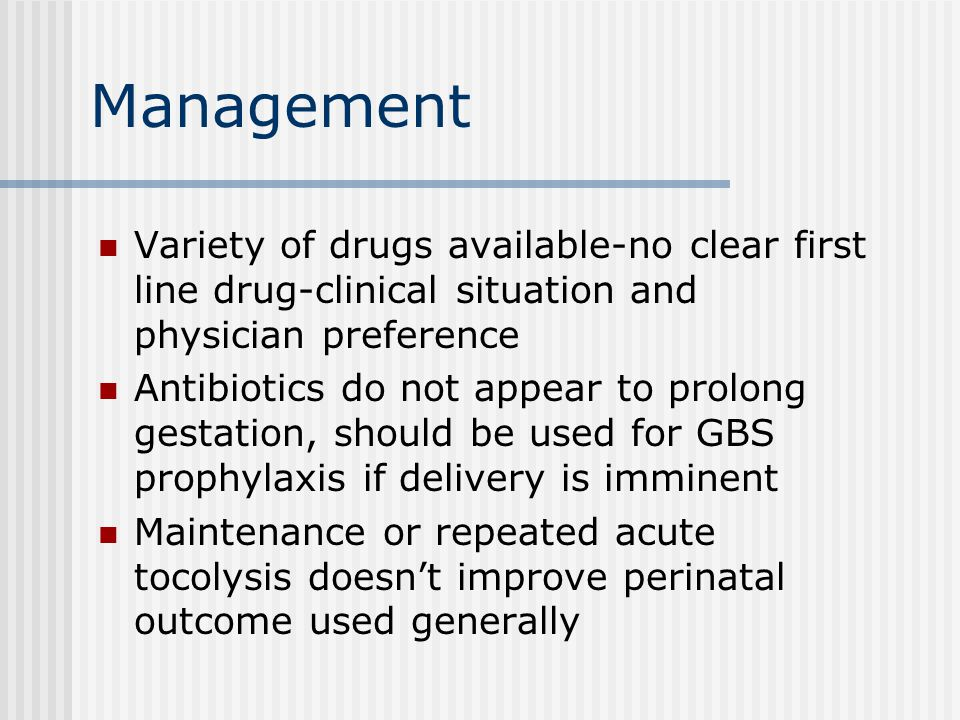 Management Variety of drugs available-no clear first line drug-clinical situation and physician preference Antibiotics do not appear to prolong gestation, should be used for GBS prophylaxis if delivery is imminent Maintenance or repeated acute tocolysis doesn't improve perinatal outcome used generally