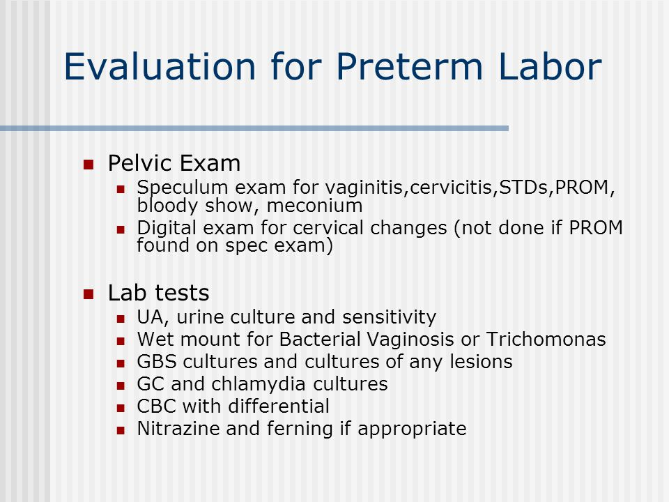 Evaluation for Preterm Labor Pelvic Exam Speculum exam for vaginitis,cervicitis,STDs,PROM, bloody show, meconium Digital exam for cervical changes (not done if PROM found on spec exam) Lab tests UA, urine culture and sensitivity Wet mount for Bacterial Vaginosis or Trichomonas GBS cultures and cultures of any lesions GC and chlamydia cultures CBC with differential Nitrazine and ferning if appropriate