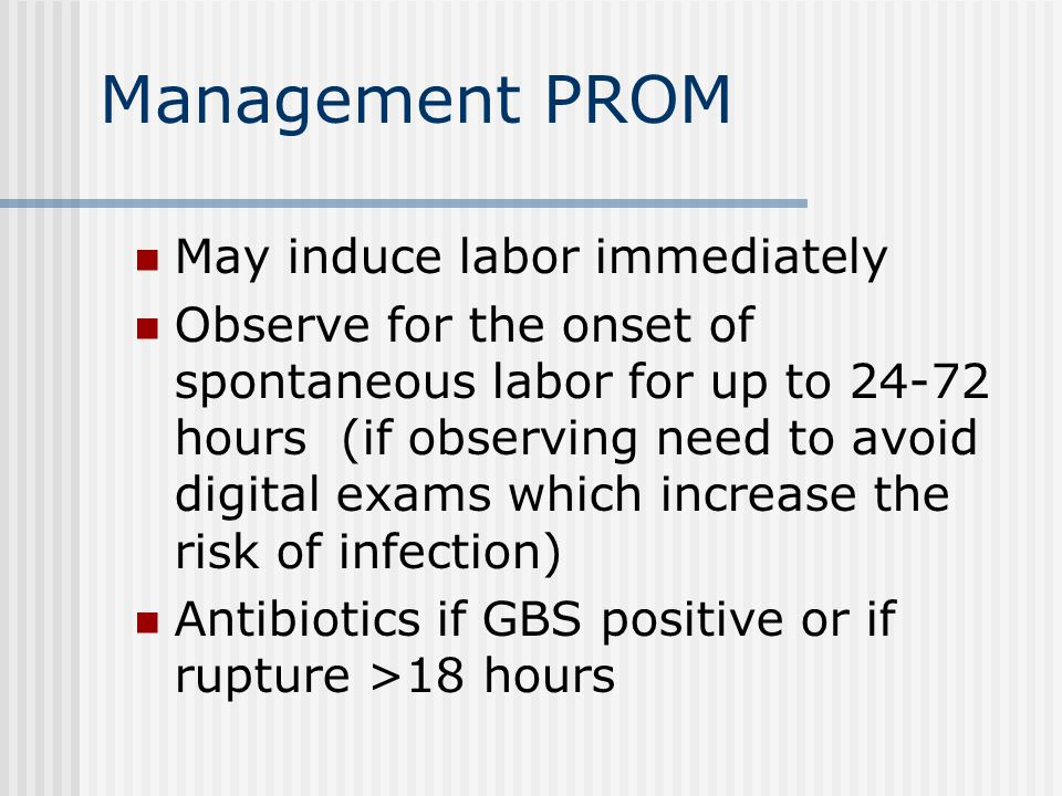 Management PROM May induce labor immediately Observe for the onset of spontaneous labor for up to 24-72 hours (if observing need to avoid digital exams which increase the risk of infection) Antibiotics if GBS positive or if rupture >18 hours