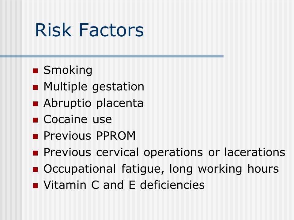 Risk Factors Smoking Multiple gestation Abruptio placenta Cocaine use Previous PPROM Previous cervical operations or lacerations Occupational fatigue, long working hours Vitamin C and E deficiencies