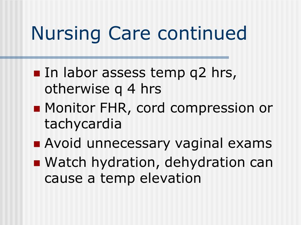 Nursing Care continued In labor assess temp q2 hrs, otherwise q 4 hrs Monitor FHR, cord compression or tachycardia Avoid unnecessary vaginal exams Watch hydration, dehydration can cause a temp elevation