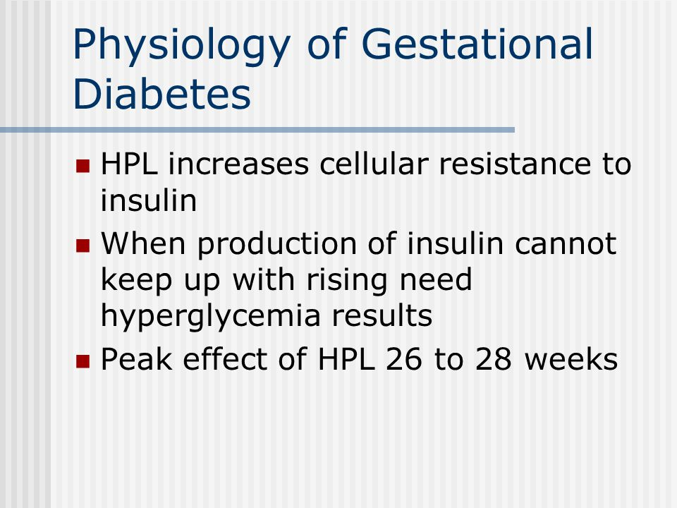 Physiology of Gestational Diabetes HPL increases cellular resistance to insulin When production of insulin cannot keep up with rising need hyperglycemia results Peak effect of HPL 26 to 28 weeks