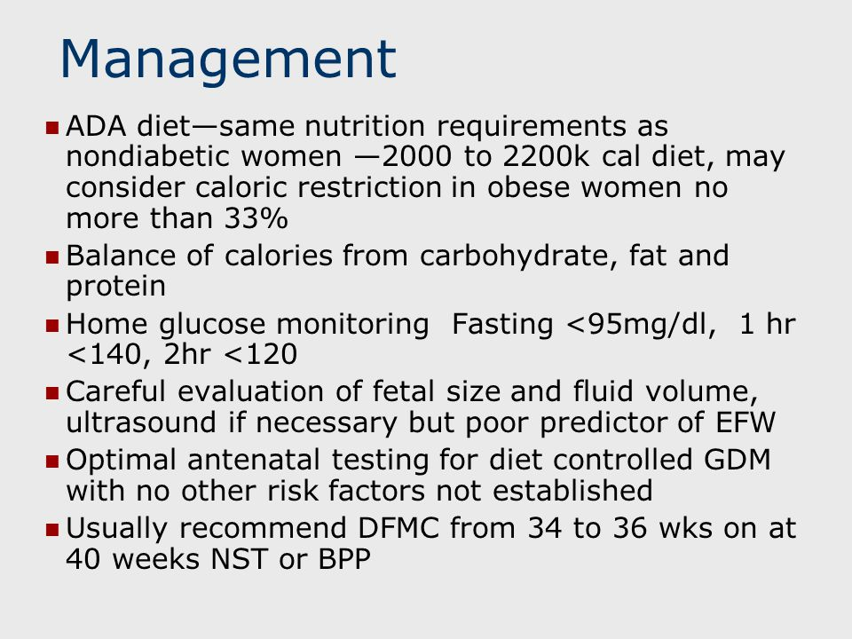 Management ADA diet—same nutrition requirements as nondiabetic women —2000 to 2200k cal diet, may consider caloric restriction in obese women no more than 33% Balance of calories from carbohydrate, fat and protein Home glucose monitoring Fasting <95mg/dl, 1 hr <140, 2hr <120 Careful evaluation of fetal size and fluid volume, ultrasound if necessary but poor predictor of EFW Optimal antenatal testing for diet controlled GDM with no other risk factors not established Usually recommend DFMC from 34 to 36 wks on at 40 weeks NST or BPP