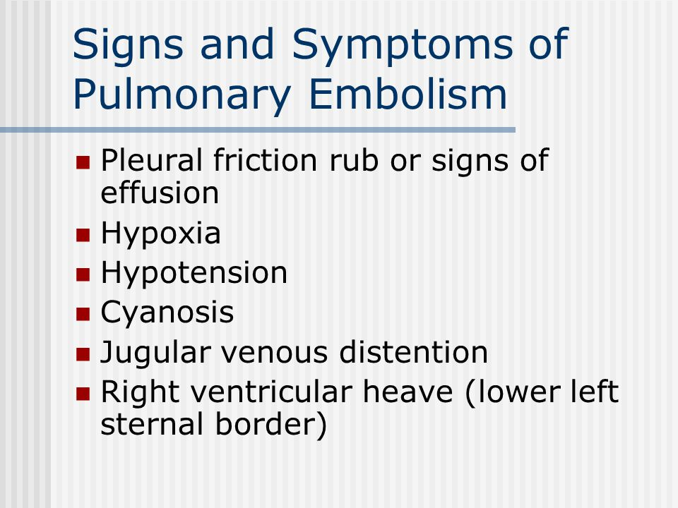 Pleural friction rub or signs of effusion Hypoxia Hypotension Cyanosis Jugular venous distention Right ventricular heave (lower left sternal border) Signs and Symptoms of Pulmonary Embolism
