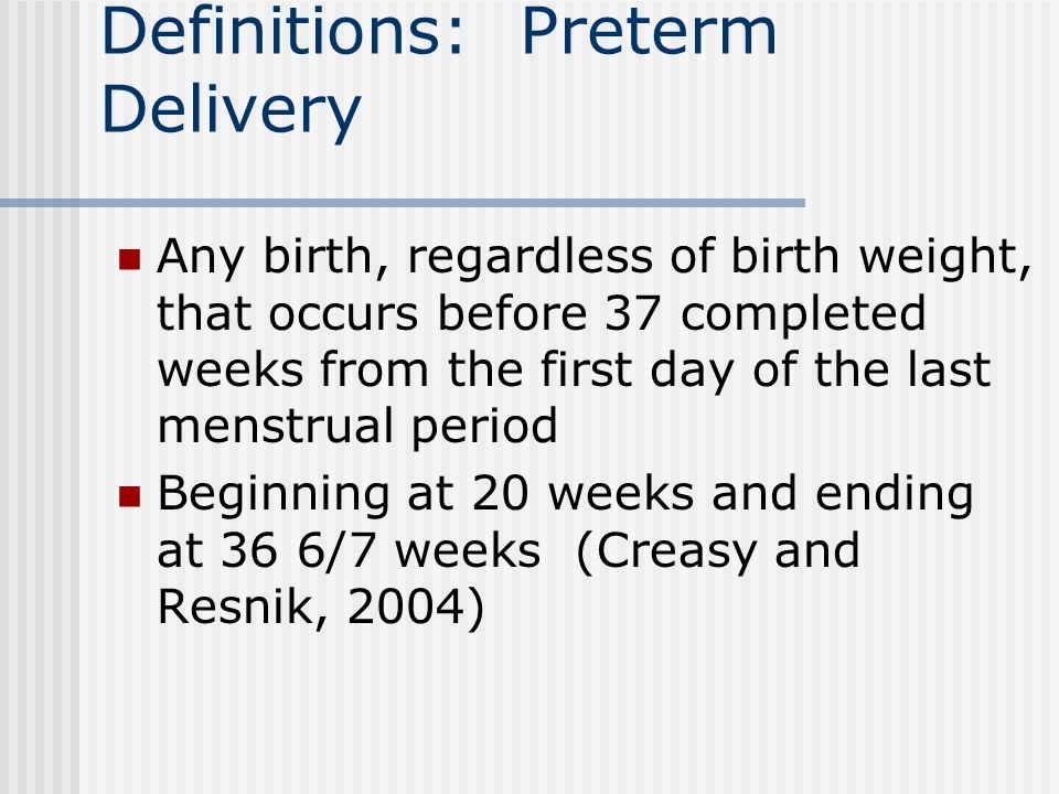 Definitions: Preterm Delivery Any birth, regardless of birth weight, that occurs before 37 completed weeks from the first day of the last menstrual period Beginning at 20 weeks and ending at 36 6/7 weeks (Creasy and Resnik, 2004)