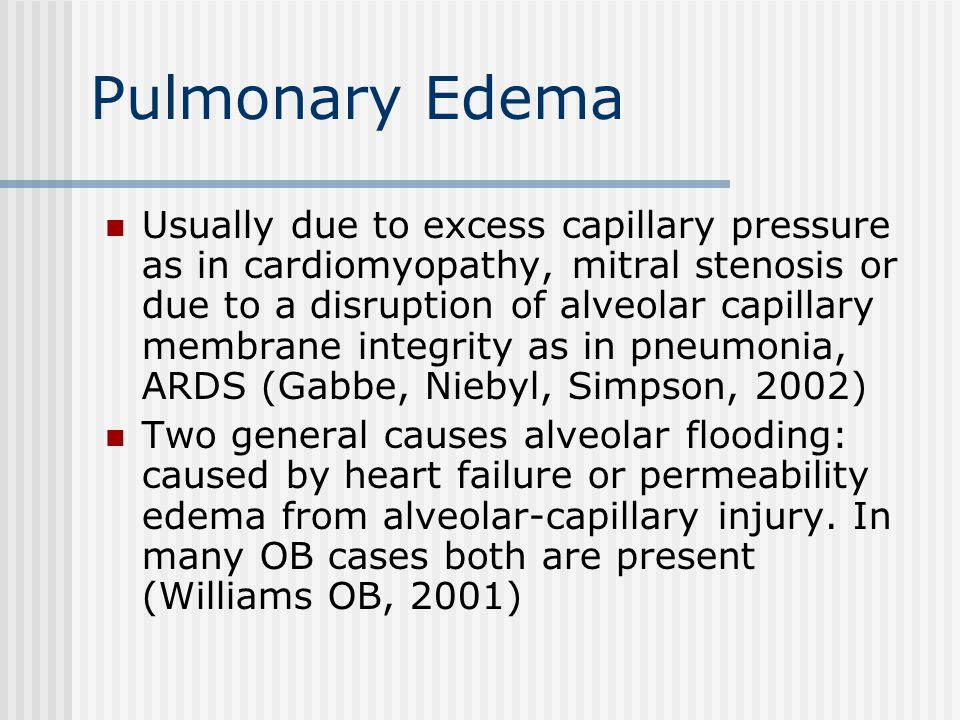 Pulmonary Edema Usually due to excess capillary pressure as in cardiomyopathy, mitral stenosis or due to a disruption of alveolar capillary membrane integrity as in pneumonia, ARDS (Gabbe, Niebyl, Simpson, 2002) Two general causes alveolar flooding: caused by heart failure or permeability edema from alveolar-capillary injury.