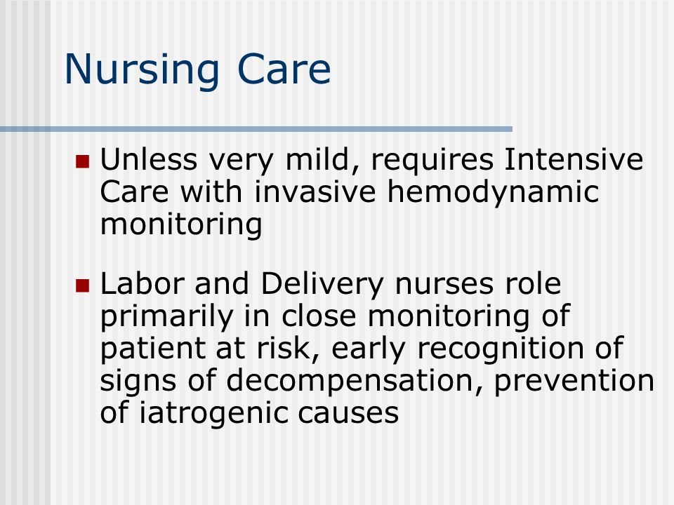 Nursing Care Unless very mild, requires Intensive Care with invasive hemodynamic monitoring Labor and Delivery nurses role primarily in close monitoring of patient at risk, early recognition of signs of decompensation, prevention of iatrogenic causes