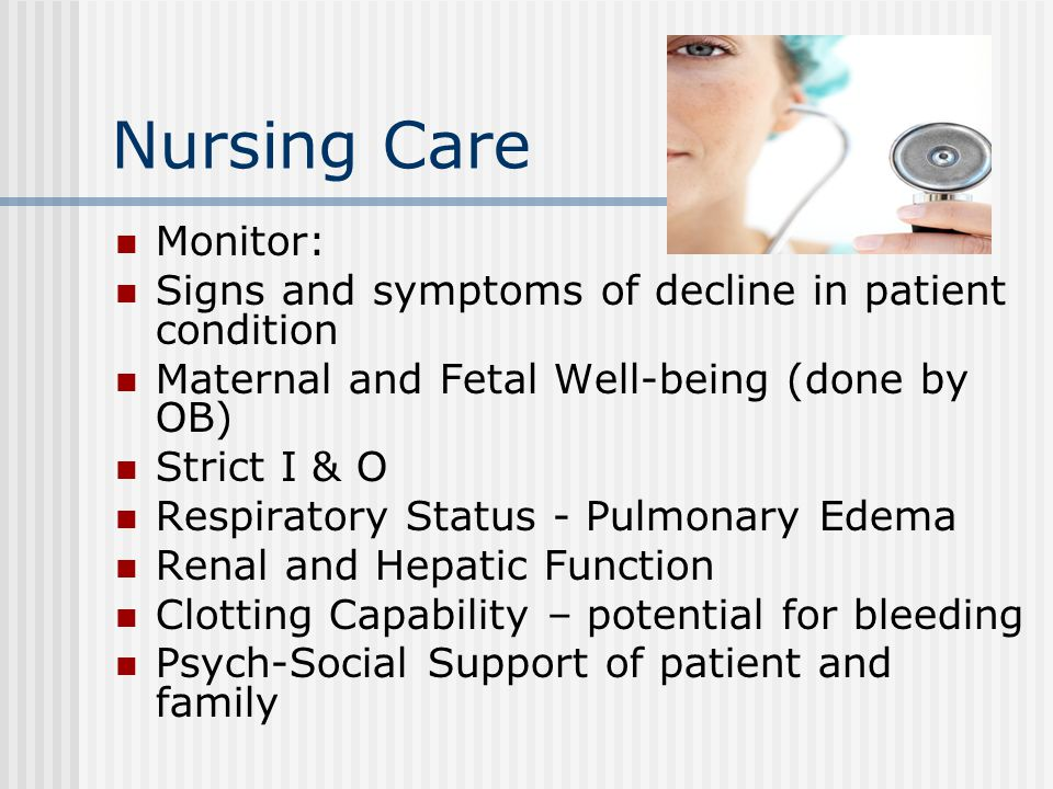 Nursing Care Monitor: Signs and symptoms of decline in patient condition Maternal and Fetal Well-being (done by OB) Strict I & O Respiratory Status - Pulmonary Edema Renal and Hepatic Function Clotting Capability – potential for bleeding Psych-Social Support of patient and family