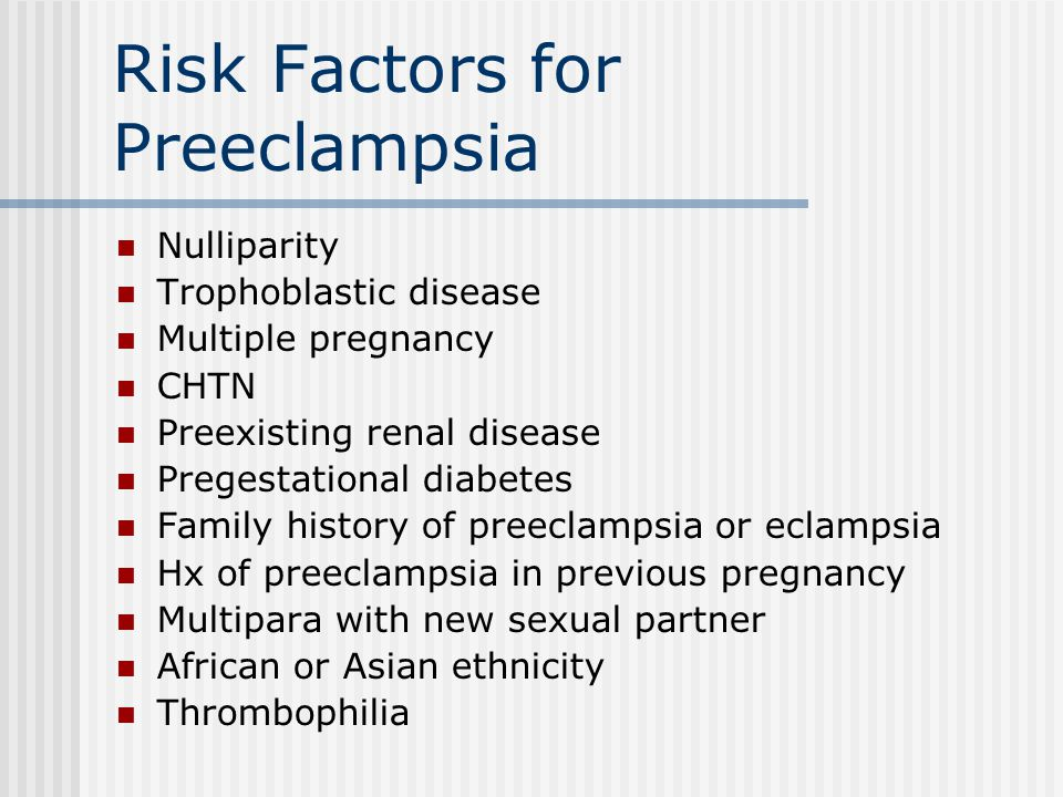 Risk Factors for Preeclampsia Nulliparity Trophoblastic disease Multiple pregnancy CHTN Preexisting renal disease Pregestational diabetes Family history of preeclampsia or eclampsia Hx of preeclampsia in previous pregnancy Multipara with new sexual partner African or Asian ethnicity Thrombophilia