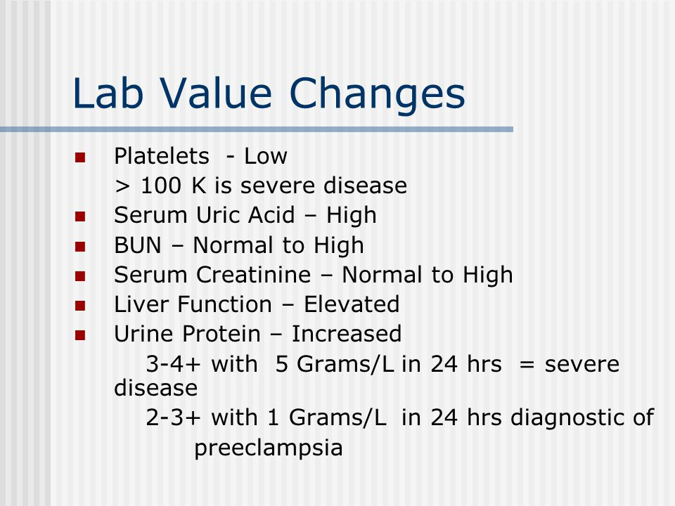 Lab Value Changes Platelets - Low > 100 K is severe disease Serum Uric Acid – High BUN – Normal to High Serum Creatinine – Normal to High Liver Function – Elevated Urine Protein – Increased 3-4+ with 5 Grams/L in 24 hrs = severe disease 2-3+ with 1 Grams/L in 24 hrs diagnostic of preeclampsia
