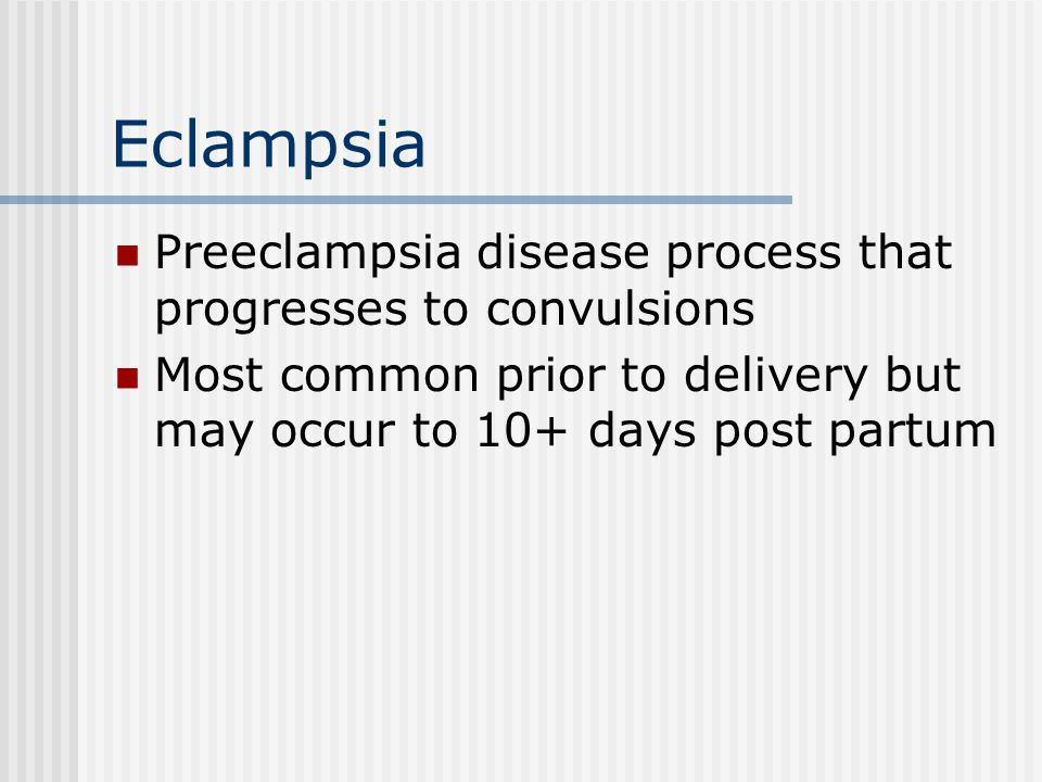 Eclampsia Preeclampsia disease process that progresses to convulsions Most common prior to delivery but may occur to 10+ days post partum