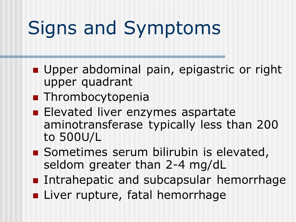 Signs and Symptoms Upper abdominal pain, epigastric or right upper quadrant Thrombocytopenia Elevated liver enzymes aspartate aminotransferase typically less than 200 to 500U/L Sometimes serum bilirubin is elevated, seldom greater than 2-4 mg/dL Intrahepatic and subcapsular hemorrhage Liver rupture, fatal hemorrhage