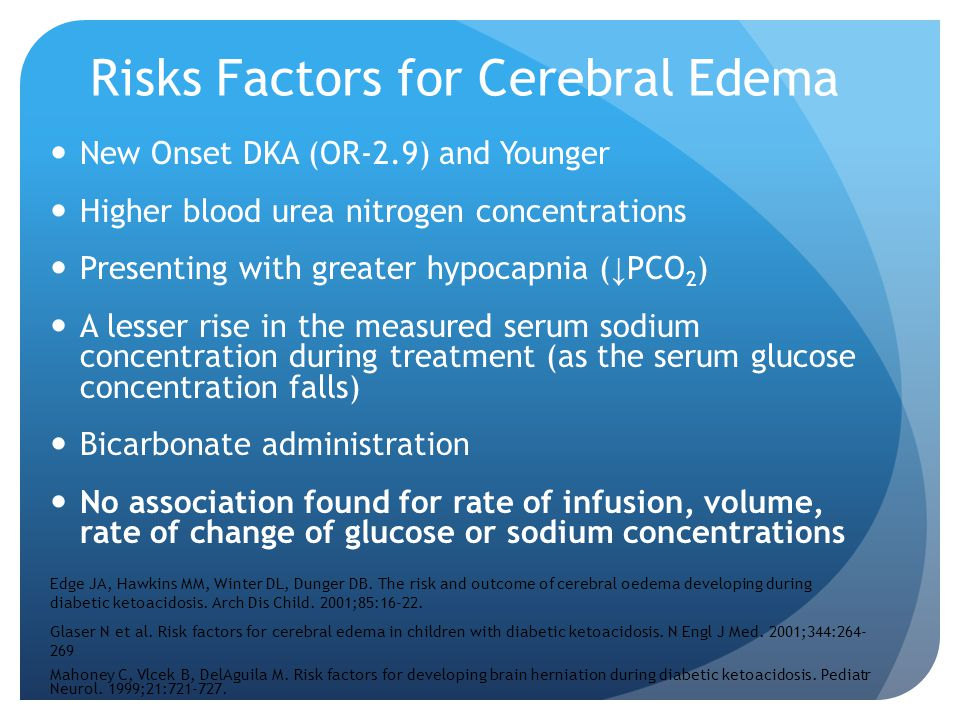 Risks Factors for Cerebral Edema New Onset DKA (OR-2.9) and Younger Higher blood urea nitrogen concentrations Presenting with greater hypocapnia ( ↓ P