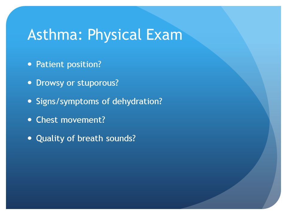 Asthma: Physical Exam Patient position? Drowsy or stuporous? Signs/symptoms of dehydration? Chest movement? Quality of breath sounds?