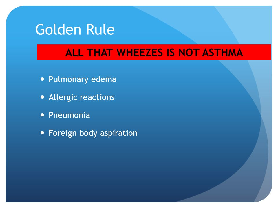 Golden Rule Pulmonary edema Allergic reactions Pneumonia Foreign body aspiration ALL THAT WHEEZES IS NOT ASTHMA